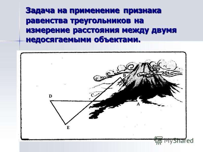 Задача на применение признака равенства треугольников на измерение расстояния между двумя недосягаемыми объектами.