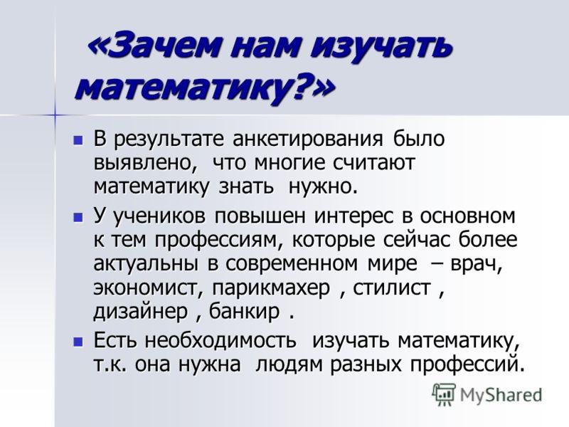 «Зачем нам изучать математику?» «Зачем нам изучать математику?» В результате анкетирования было выявлено, что многие считают математику знать нужно. В результате анкетирования было выявлено, что многие считают математику знать нужно. У учеников повыш
