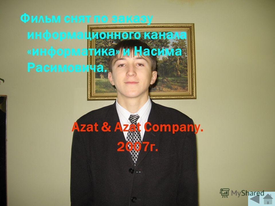 Фильм снят по заказу информационного канала «информатика» и Насима Расимовича. Azat & Azat Company. 2007г.