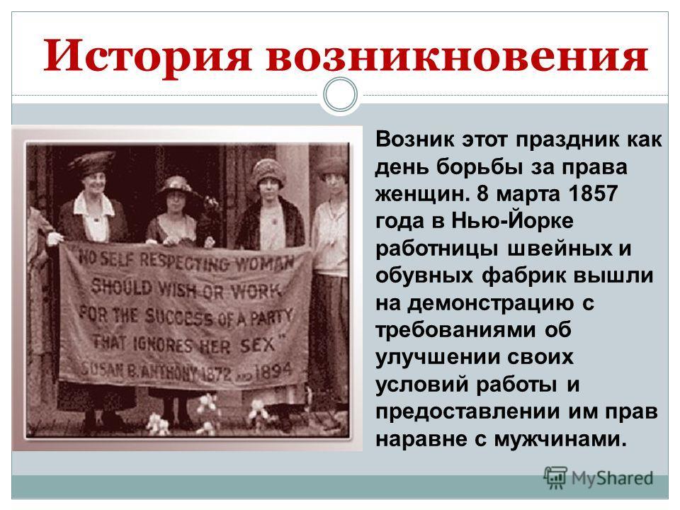 История возникновения Возник этот праздник как день борьбы за права женщин. 8 марта 1857 года в Нью-Йорке работницы швейных и обувных фабрик вышли на демонстрацию с требованиями об улучшении своих условий работы и предоставлении им прав наравне с муж
