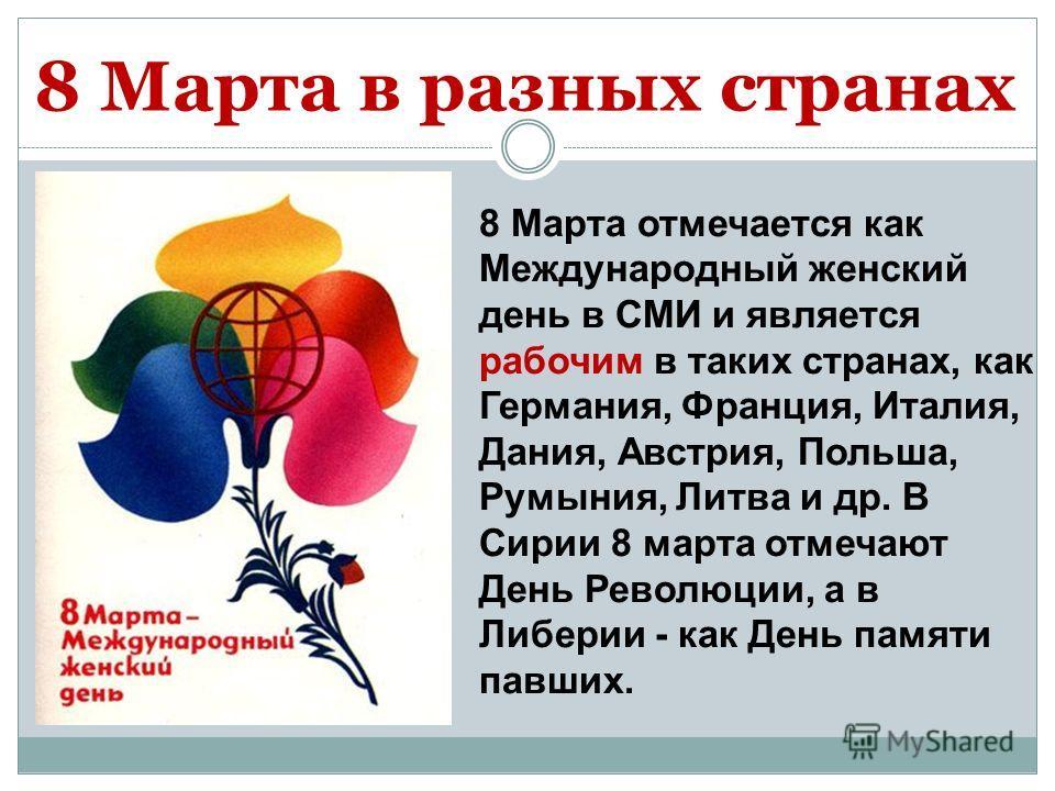 8 Марта отмечается как Международный женский день в СМИ и является рабочим в таких странах, как Германия, Франция, Италия, Дания, Австрия, Польша, Румыния, Литва и др. В Сирии 8 марта отмечают День Революции, а в Либерии - как День памяти павших. 8 М