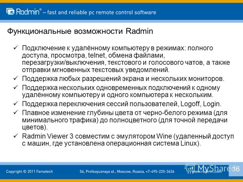 Функциональные возможности Radmin Подключение к удалённому компьютеру в режимах: полного доступа, просмотра, telnet, обмена файлами, перезагрузки/выключения, текстового и голосового чатов, а также отправки мгновенных текстовых уведомлений. Поддержка