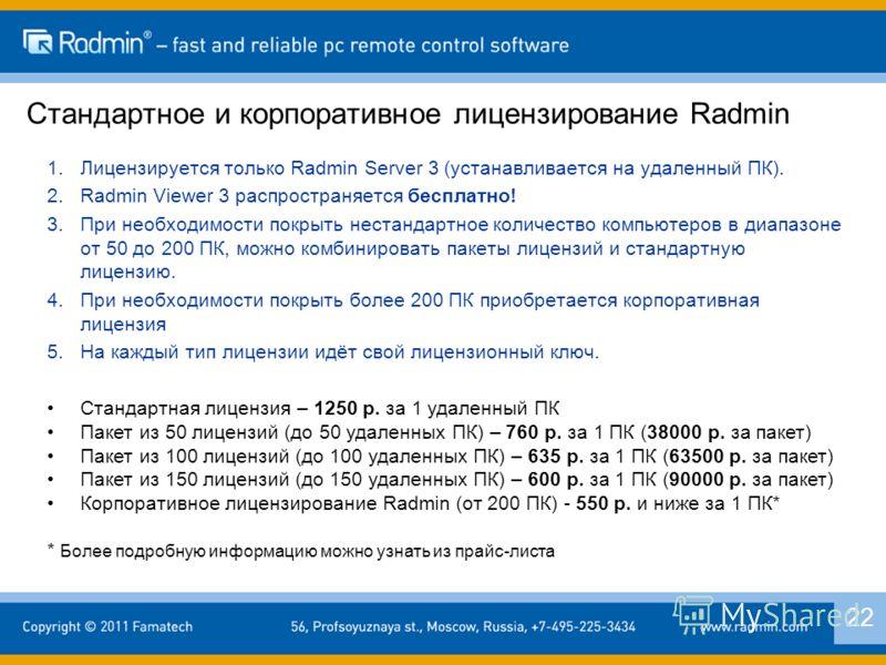 Стандартное и корпоративное лицензирование Radmin 2 1.Лицензируется только Radmin Server 3 (устанавливается на удаленный ПК). 2.Radmin Viewer 3 распространяется бесплатно! 3.При необходимости покрыть нестандартное количество компьютеров в диапазоне о