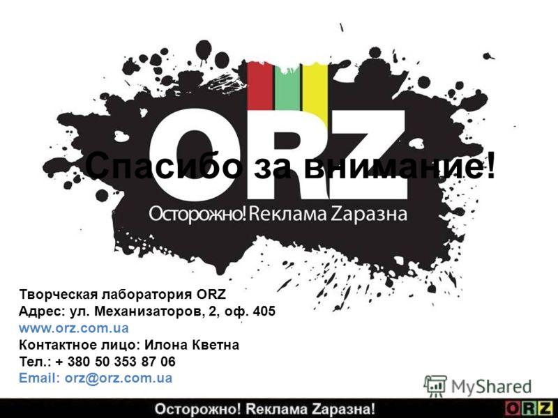 Спасибо за внимание! Творческая лаборатория ORZ Адрес: ул. Механизаторов, 2, оф. 405 www.orz.com.ua Контактное лицо: Илона Кветна Тел.: + 380 50 353 87 06 Email: orz@orz.com.ua