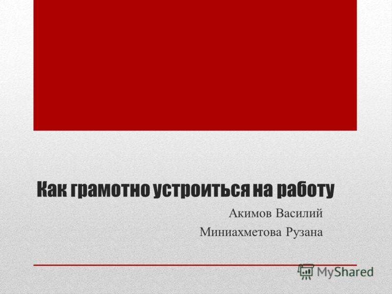 Как грамотно устроиться на работу Акимов Василий Миниахметова Рузана