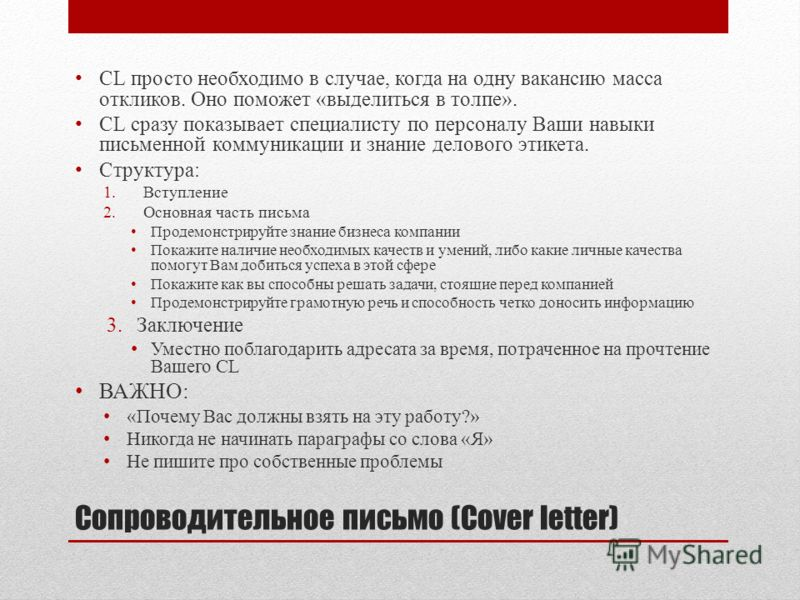 Сопроводительное письмо (Cover letter) CL просто необходимо в случае, когда на одну вакансию масса откликов. Оно поможет «выделиться в толпе». CL сразу показывает специалисту по персоналу Ваши навыки письменной коммуникации и знание делового этикета.