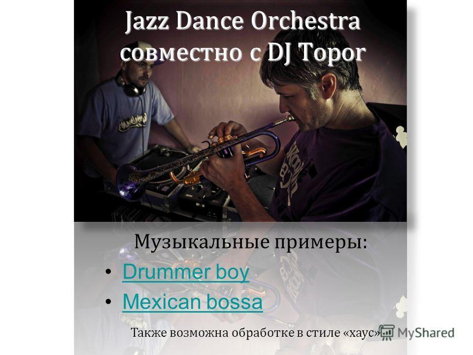 Jazz Dance Orchestra совместно с DJ Topor Музыкальные примеры: Drummer boy Mexican bossa Также возможна обработке в стиле «хаус»