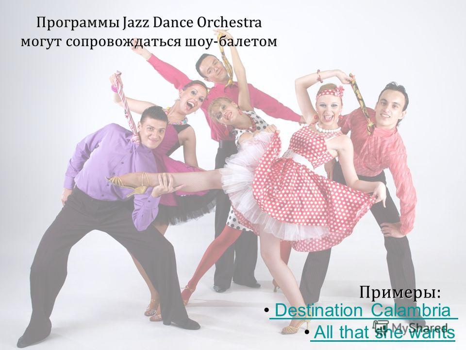 Программы Jazz Dance Orchestra могут сопровождаться шоу-балетом Destination Calambria All that she wants Примеры: