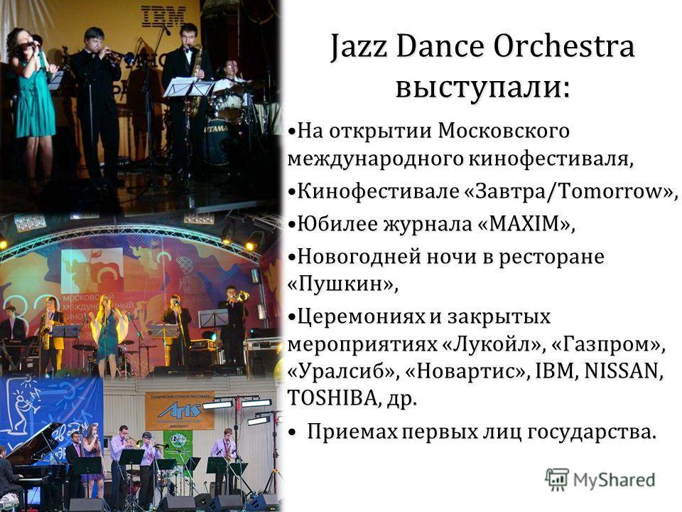 Jazz Dance Orchestra выступали: На открытии Московского международного кинофестиваля,На открытии Московского международного кинофестиваля, Кинофестивале «Завтра/Tomorrow»,Кинофестивале «Завтра/Tomorrow», Юбилее журнала «MAXIM»,Юбилее журнала «MAXIM»,
