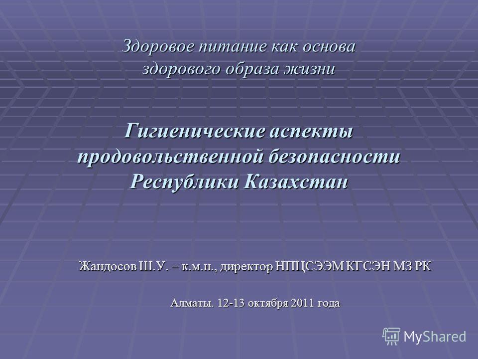 Здоровое питание как основа здорового образа жизни Гигиенические аспекты продовольственной безопасности Республики Казахстан Здоровое питание как основа здорового образа жизни Гигиенические аспекты продовольственной безопасности Республики Казахстан