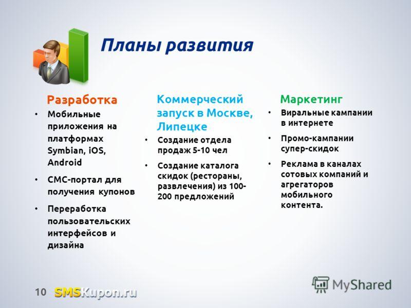 Планы развития Разработка Мобильные приложения на платформах Symbian, iOS, Android СМС-портал для получения купонов Переработка пользовательских интерфейсов и дизайна 10 Коммерческий запуск в Москве, Липецке Создание отдела продаж 5-10 чел Создание к