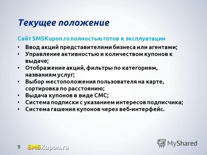 Текущее положение 9 Сайт SMSKupon.ru полностью готов к эксплуатации Ввод акций представителями бизнеса или агентами; Управление активностью и количеством купонов к выдаче; Отображение акций, фильтры по категориям, названиям услуг; Выбор местоположени