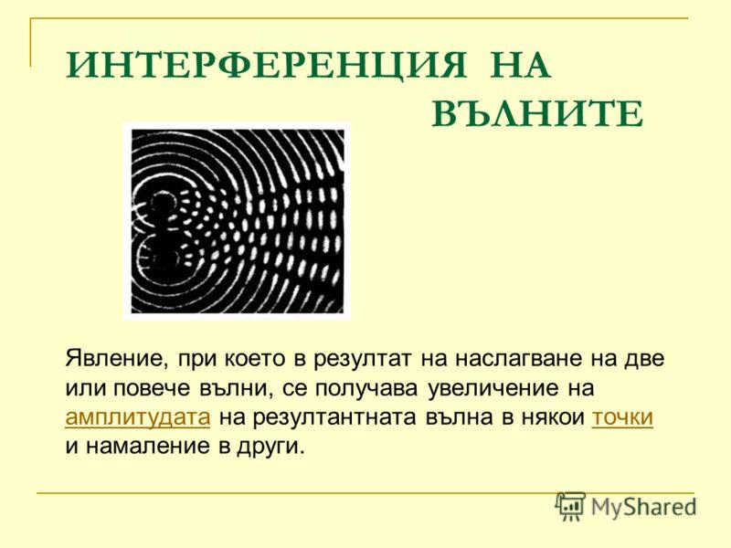ИНТЕРФЕРЕНЦИЯ НА ВЪЛНИТЕ Явление, при което в резултат на наслагване на две или повече вълни, се получава увеличение на амплитудата на рeзултантната в