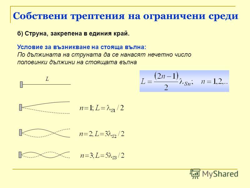 Собствени трептения на ограничени среди б) Струна, закрепена в единия край. Условие за възникване на стояща вълна: По дължината на струната да се нанасят нечетно число половинки дължини на стоящата вълна