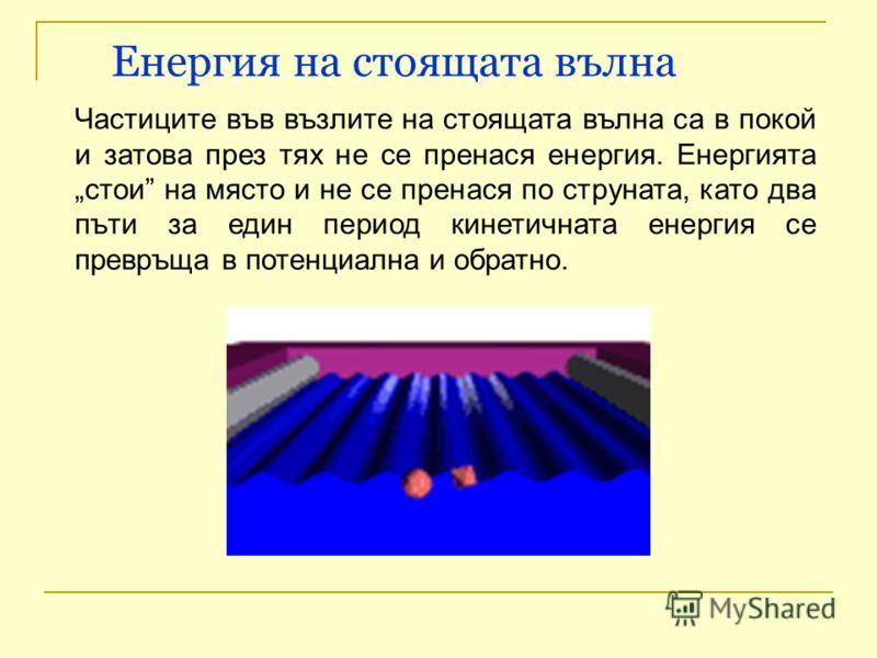 Енергия на стоящата вълна Частиците във възлите на стоящата вълна са в покой и затова през тях не се пренася енергия. Енергията стои на място и не се пренася по струната, като два пъти за един период кинетичната енергия се превръща в потенциална и об