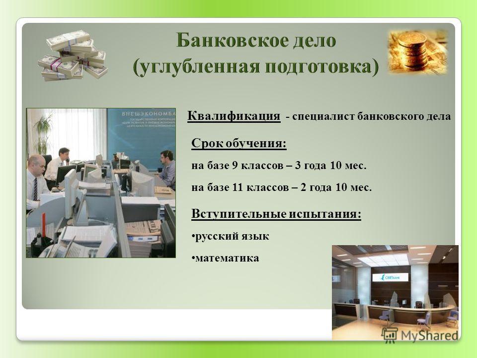 Квалификация - специалист банковского дела Вступительные испытания: русский язык математика Срок обучения: на базе 9 классов – 3 года 10 мес. на базе 11 классов – 2 года 10 мес.