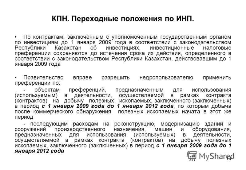 14 КПН. Переходные положения по ИНП. По контрактам, заключенным с уполномоченным государственным органом по инвестициям до 1 января 2009 года в соответствии с законодательством Республики Казахстан об инвестициях, инвестиционные налоговые преференции