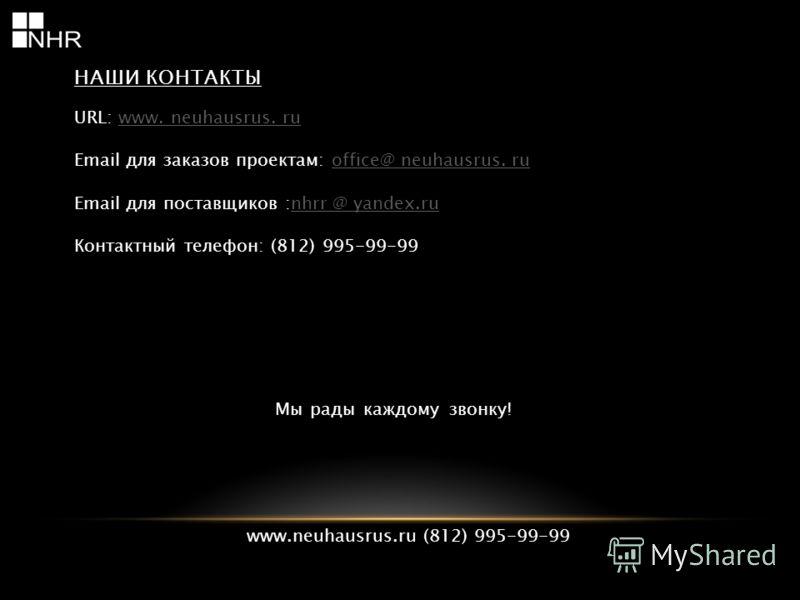 НАШИ КОНТАКТЫ URL: www. neuhausrus. ruwww. neuhausrus. ru Email для заказов проектам: office@ neuhausrus. ruoffice@ neuhausrus. ru Email для поставщиков :nhrr @ yandex.runhrr @ yandex.ru Контактный телефон: (812) 995-99-99 Мы рады каждому звонку! www