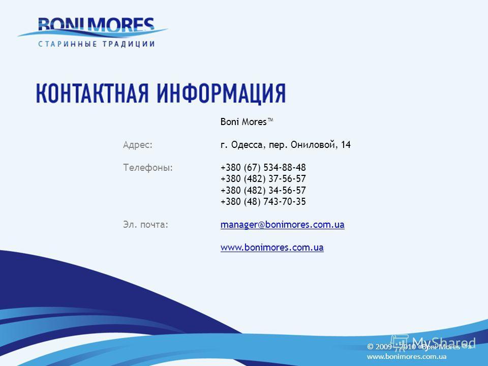 © 20092010 «Boni Mores » www.bonimores.com.ua Boni Mores Адрес:г. Одесса, пер. Ониловой, 14 Телефоны:+380 (67) 534-88-48 +380 (482) 37-56-57 +380 (482) 34-56-57 +380 (48) 743-70-35 Эл. почта:manager@bonimores.com.uamanager@bonimores.com.ua www.bonimo