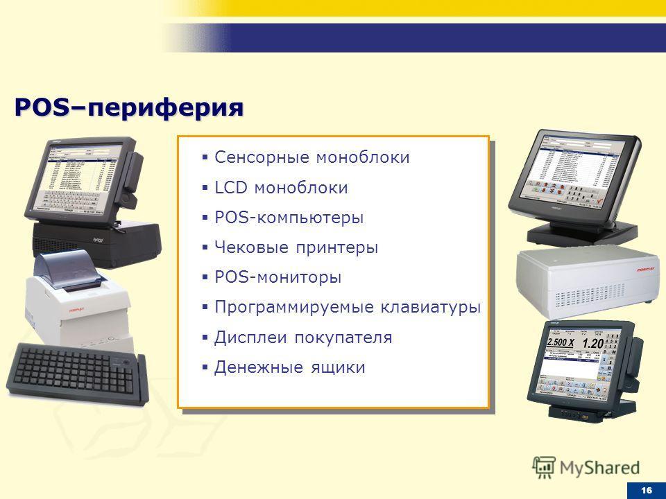 16 POS–периферия Сенсорные моноблоки LCD моноблоки POS-компьютеры Чековые принтеры POS-мониторы Программируемые клавиатуры Дисплеи покупателя Денежные ящики