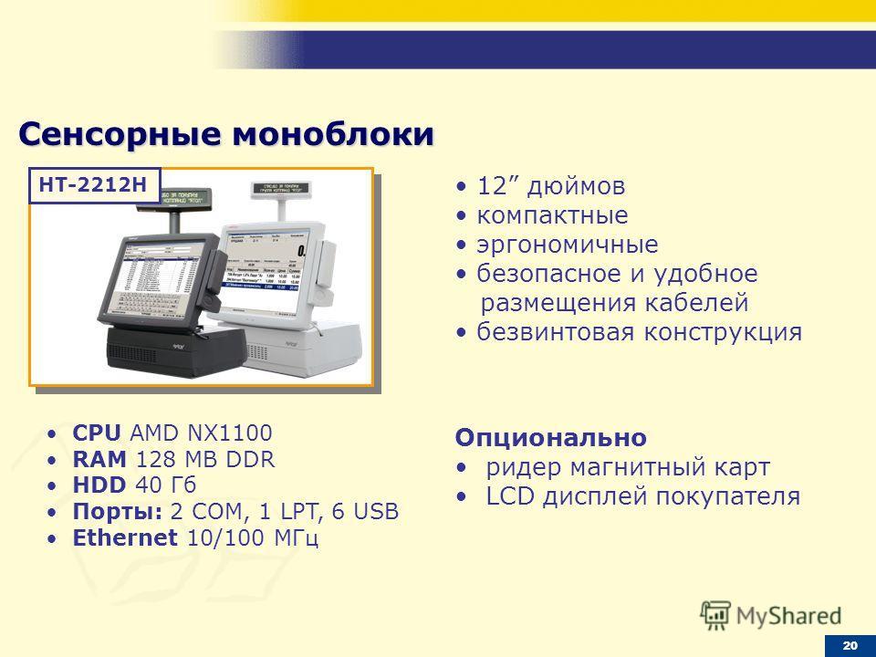 Сенсорные моноблоки 12 дюймов компактные эргономичные безопасное и удобное размещения кабелей безвинтовая конструкция CPU AMD NX1100 RAM 128 МB DDR HDD 40 Гб Порты: 2 COM, 1 LPT, 6 USB Ethernet 10/100 МГц Опционально ридер магнитный карт LCD дисплей