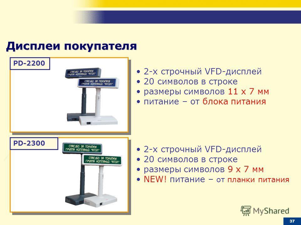PD-2200 PD-2300 Дисплеи покупателя 2-х строчный VFD-дисплей 20 символов в строке размеры символов 11 х 7 мм питание – от блока питания 2-х строчный VFD-дисплей 20 символов в строке размеры символов 9 х 7 мм NEW! питание – от планки питания 37