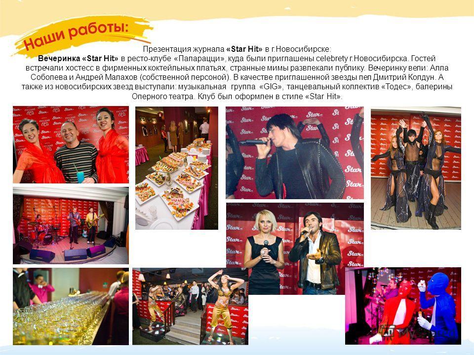 Презентация журнала «Star Hit» в г.Новосибирске: Вечеринка «Star Hit» в ресто-клубе «Папарацци», куда были приглашены celebrety г.Новосибирска. Гостей встречали хостесс в фирменных коктейльных платьях, странные мимы развлекали публику. Вечеринку вели