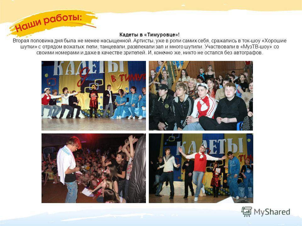 Кадеты в «Тимуровце»! Вторая половина дня была не менее насыщенной. Артисты, уже в роли самих себя, сражались в ток-шоу «Хорошие шутки» с отрядом вожатых: пели, танцевали, развлекали зал и много шутили. Участвовали в «МузТВ-шоу» со своими номерами и