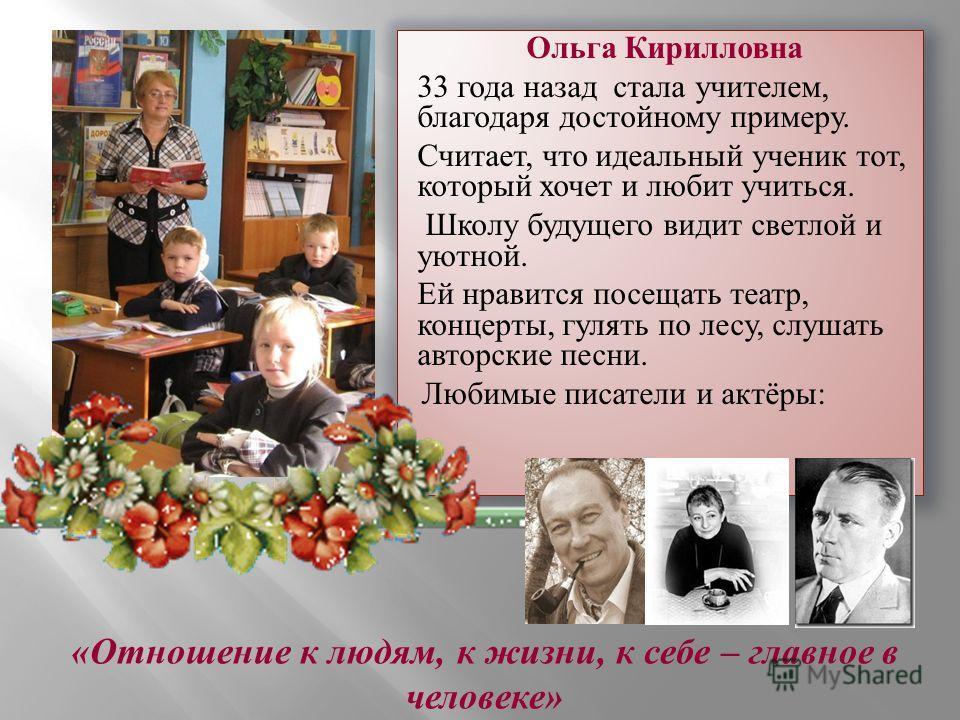 Ольга Кирилловна 33 года назад стала учителем, благодаря достойному примеру. Считает, что идеальный ученик тот, который хочет и любит учиться. Школу будущего видит светлой и уютной. Ей нравится посещать театр, концерты, гулять по лесу, слушать авторс
