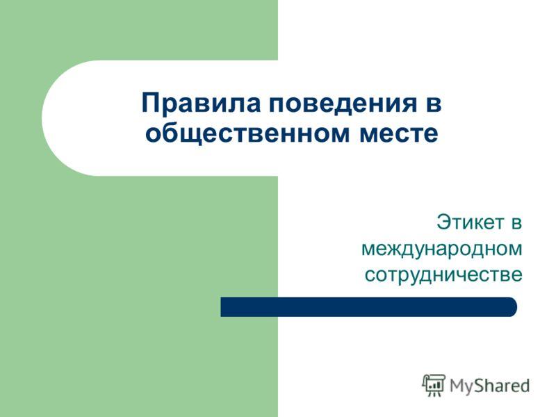 Правила поведения в общественном месте Этикет в международном сотрудничестве
