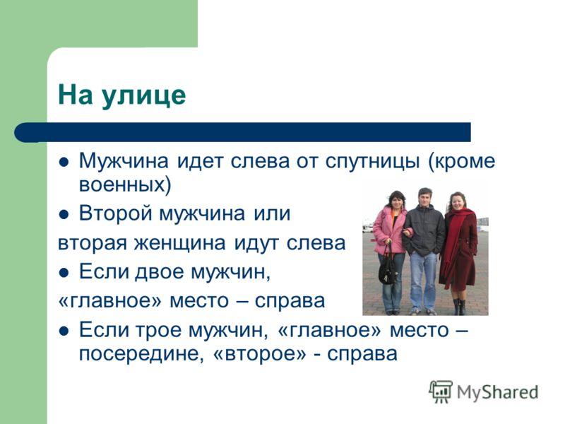 На улице Мужчина идет слева от спутницы (кроме военных) Второй мужчина или вторая женщина идут слева Если двое мужчин, «главное» место – справа Если трое мужчин, «главное» место – посередине, «второе» - справа