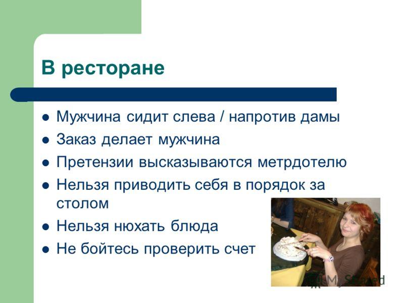 В ресторане Мужчина сидит слева / напротив дамы Заказ делает мужчина Претензии высказываются метрдотелю Нельзя приводить себя в порядок за столом Нельзя нюхать блюда Не бойтесь проверить счет