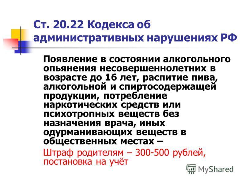 Ст. 20.22 Кодекса об административных нарушениях РФ Появление в состоянии алкогольного опьянения несовершеннолетних в возрасте до 16 лет, распитие пива, алкогольной и спиртосодержащей продукции, потребление наркотических средств или психотропных веще