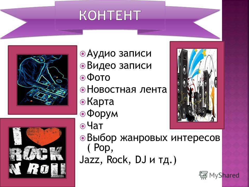 Аудио записи Видео записи Фото Новостная лента Карта Форум Чат Выбор жанровых интересов ( Pop, Jazz, Rock, DJ и тд.)
