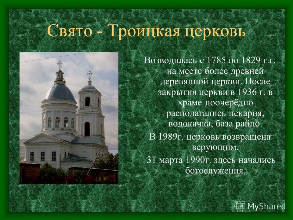 Свято - Троицкая церковь Возводилась с 1785 по 1829 г.г. на месте более древней деревянной церкви. После закрытия церкви в 1936 г. в храме поочерёдно располагались пекарня, водокачка, база райпо. В 1989г. церковь возвращена верующим. 31 марта 1990г.