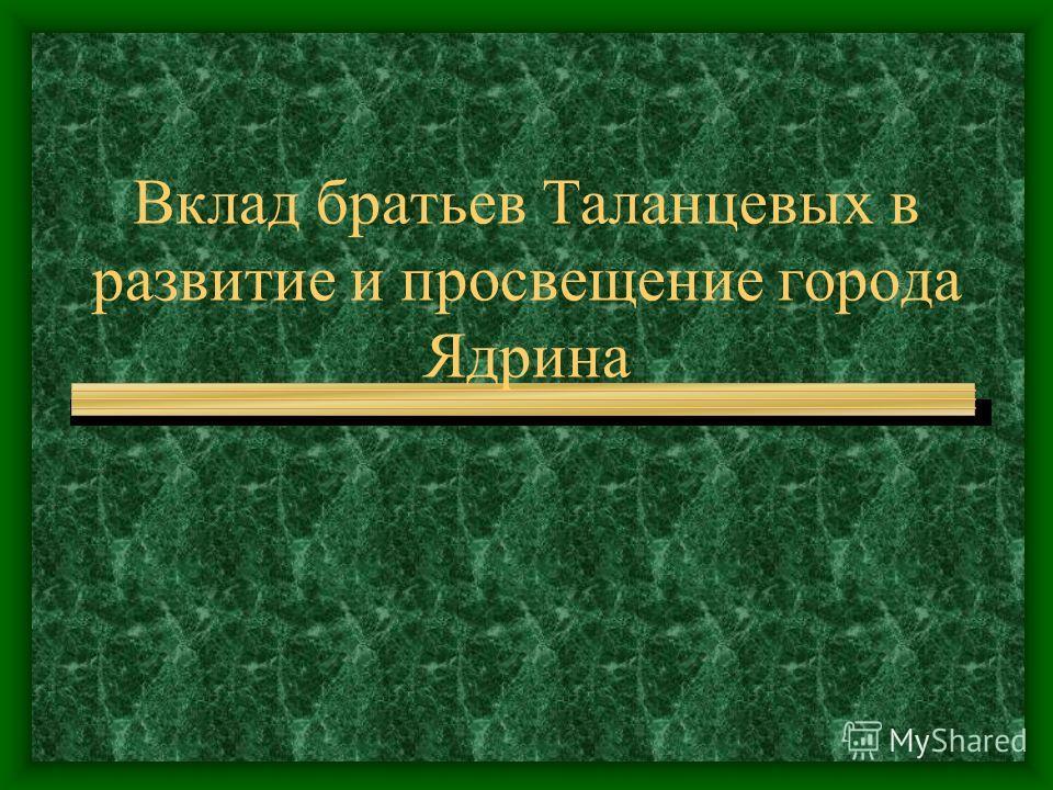 Вклад братьев Таланцевых в развитие и просвещение города Ядрина