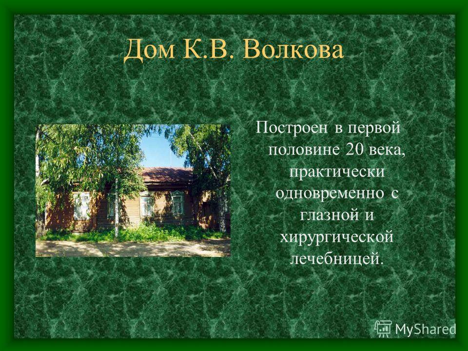 Дом К.В. Волкова Построен в первой половине 20 века, практически одновременно с глазной и хирургической лечебницей.