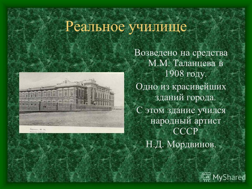 Реальное училище Возведено на средства М.М. Таланцева в 1908 году. Одно из красивейших зданий города. С этом здание учился народный артист СССР Н.Д. Мордвинов.