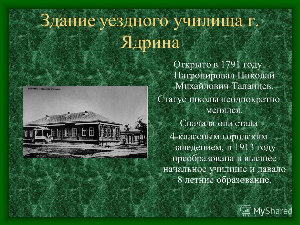 Здание уездного училища г. Ядрина Открыто в 1791 году. Патронировал Николай Михайлович Таланцев. Статус школы неоднократно менялся. Сначала она стала 4-классным городским заведением, в 1913 году преобразована в высшее начальное училище и давало 8 лет