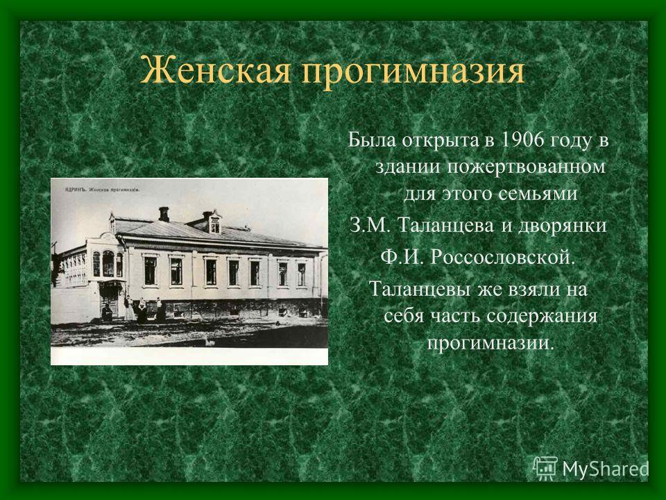 Женская прогимназия Была открыта в 1906 году в здании пожертвованном для этого семьями З.М. Таланцева и дворянки Ф.И. Россословской. Таланцевы же взяли на себя часть содержания прогимназии.