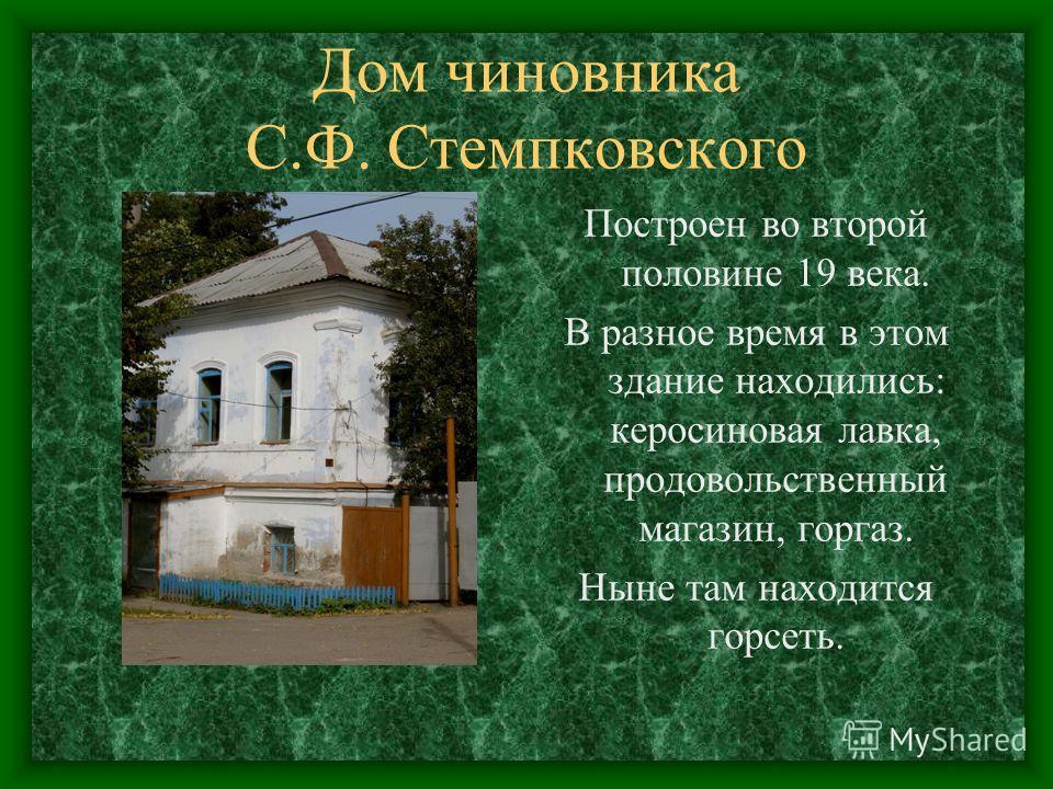 Дом чиновника С.Ф. Стемпковского Построен во второй половине 19 века. В разное время в этом здание находились: керосиновая лавка, продовольственный магазин, горгаз. Ныне там находится горсеть.