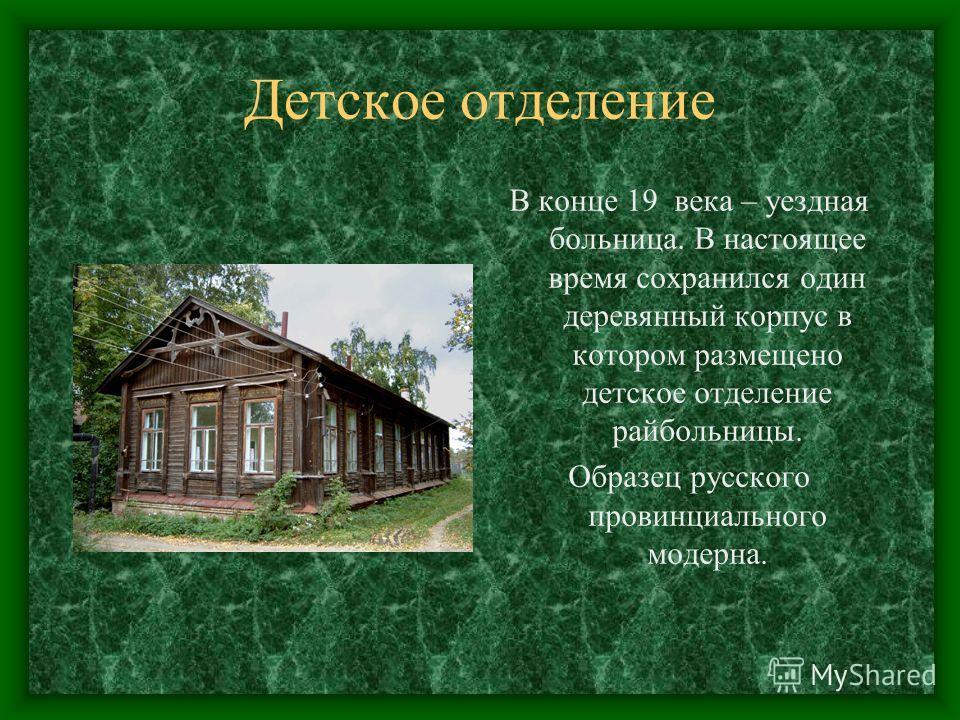 Детское отделение В конце 19 века – уездная больница. В настоящее время сохранился один деревянный корпус в котором размещено детское отделение райбольницы. Образец русского провинциального модерна.