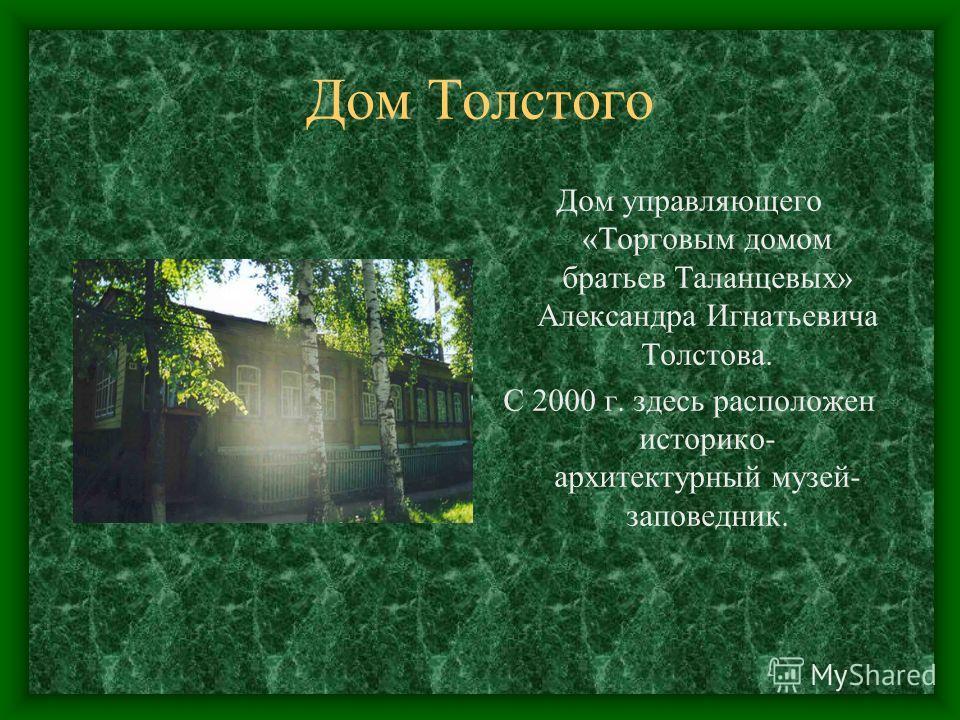 Дом Толстого Дом управляющего «Торговым домом братьев Таланцевых» Александра Игнатьевича Толстова. С 2000 г. здесь расположен историко- архитектурный музей- заповедник.