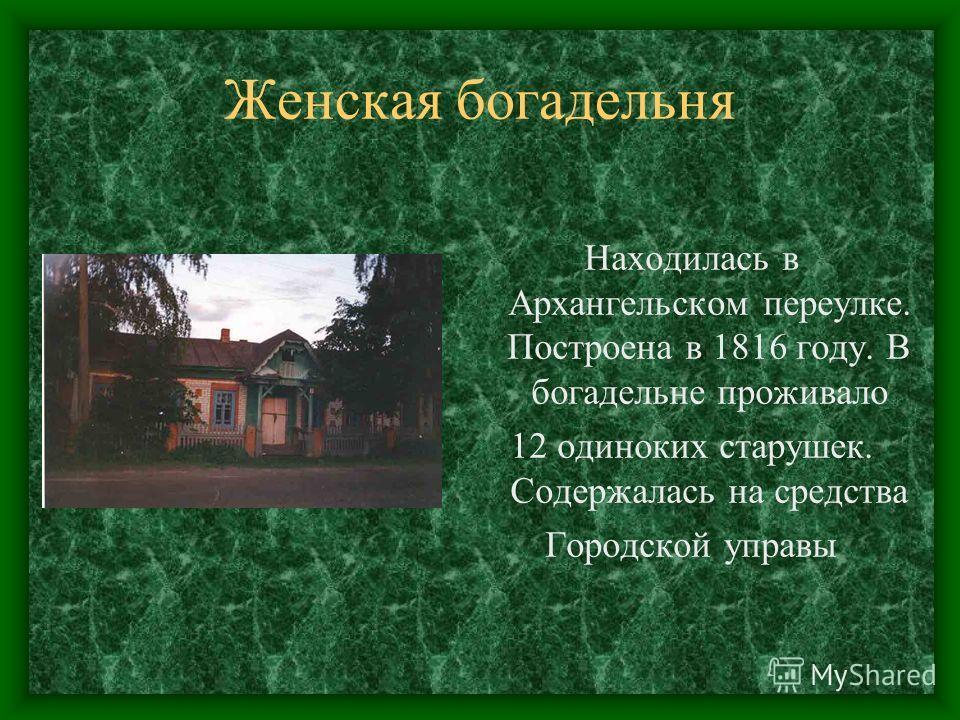 Женская богадельня Находилась в Архангельском переулке. Построена в 1816 году. В богадельне проживало 12 одиноких старушек. Содержалась на средства Городской управы