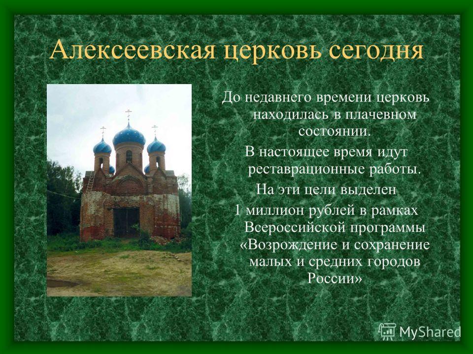 Алексеевская церковь сегодня До недавнего времени церковь находилась в плачевном состоянии. В настоящее время идут реставрационные работы. На эти цели выделен 1 миллион рублей в рамках Всероссийской программы «Возрождение и сохранение малых и средних