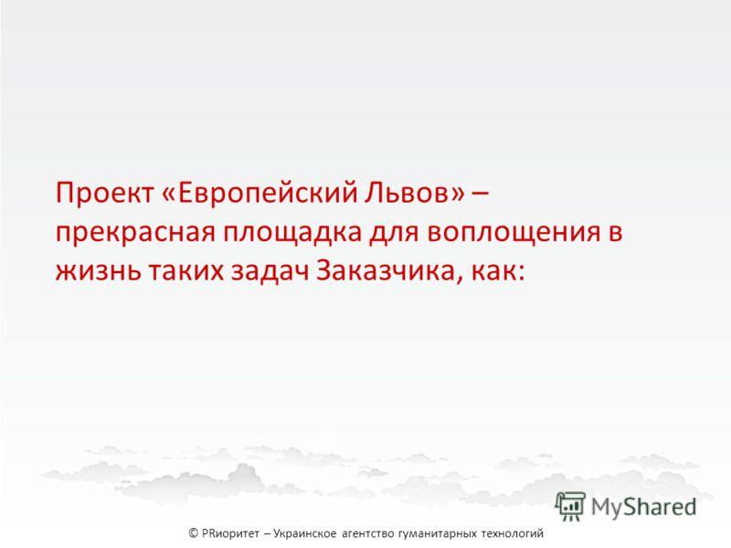 Проект «Европейский Львов» – прекрасная площадка для воплощения в жизнь таких задач Заказчика, как: © PRиоритет – Украинское агентство гуманитарных технологий