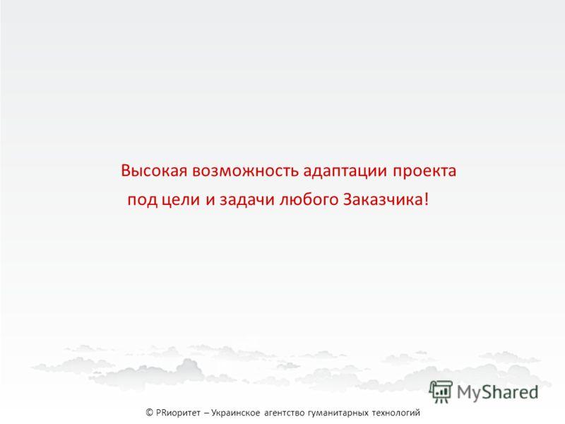 Высокая возможность адаптации проекта под цели и задачи любого Заказчика! © PRиоритет – Украинское агентство гуманитарных технологий