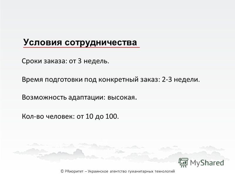 Условия сотрудничества Cроки заказа: от 3 недель. Возможность адаптации: высокая. Кол-во человек: от 10 до 100. Время подготовки под конкретный заказ: 2-3 недели. © PRиоритет – Украинское агентство гуманитарных технологий