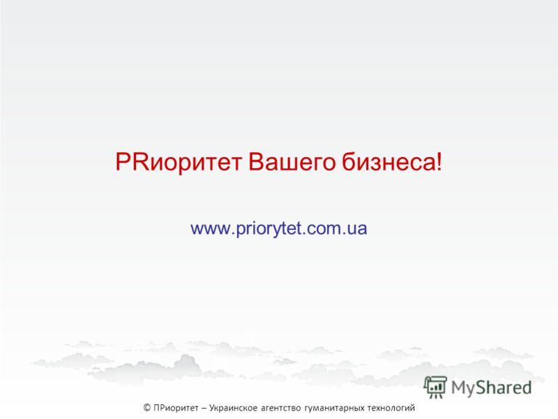 PRиоритет Вашего бизнеса! www.priorytet.com.ua © ПРиоритет – Украинское агентство гуманитарных технологий
