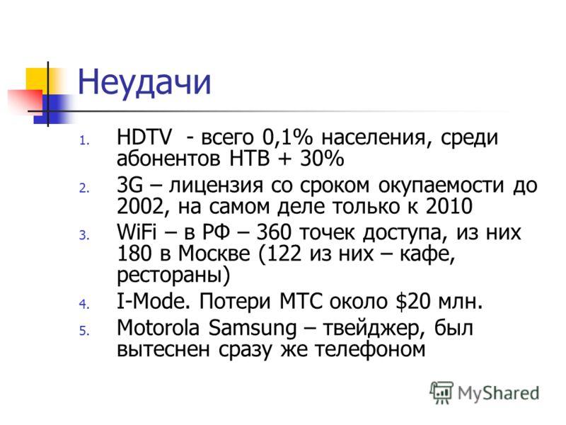 Неудачи 1. HDTV - всего 0,1% населения, среди абонентов НТВ + 30% 2. 3G – лицензия со сроком окупаемости до 2002, на самом деле только к 2010 3. WiFi – в РФ – 360 точек доступа, из них 180 в Москве (122 из них – кафе, рестораны) 4. I-Mode. Потери МТС
